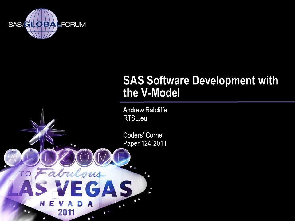 SAS Software Development with the V-Model Andrew Ratcliffe RTSL.eu Coders Corner Paper 124-2011
