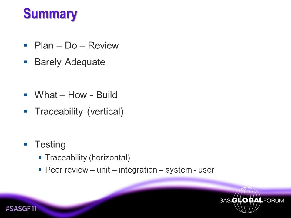 Summary Plan – Do – Review Barely Adequate What – How - Build Traceability (vertical) Testing Traceability (horizontal) Peer review – unit – integration – system - user
