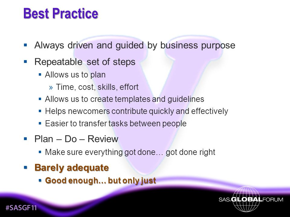 Best Practice Always driven and guided by business purpose Repeatable set of steps Allows us to plan »Time, cost, skills, effort Allows us to create templates and guidelines Helps newcomers contribute quickly and effectively Easier to transfer tasks between people Plan – Do – Review Make sure everything got done… got done right Barely adequate Barely adequate Good enough… but only just Good enough… but only just
