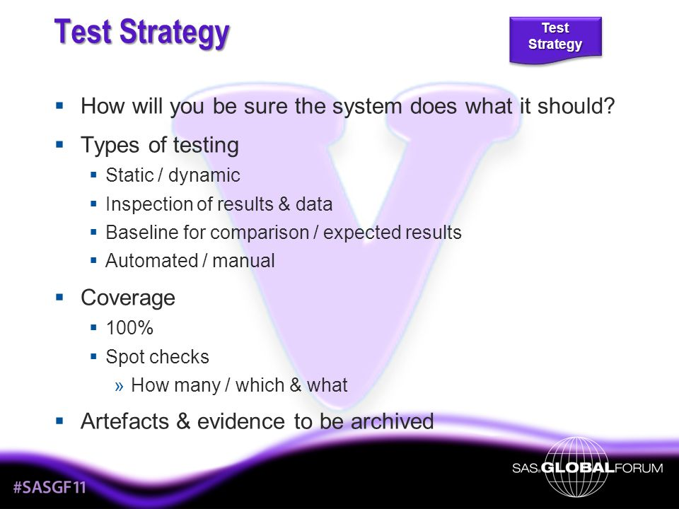 Test Strategy - Detail Units will leave environments as they found them Aside from planned / designed behaviour No memory leakage (memory freed-up at appropriate times) No temporary libraries remain assigned No temporary data sets remain No macro variables remain 141 %tharness(testmacro=BestCodeEver); THARNESS: Starting execution of code to be tested NLOBS=2.7481588701 THARNESS: Execution of code to be tested has finished THARNESS: Summarising results THARNESS: Macro variable has been added: scope=GLOBAL name=NLOBS THARNESS: Library assignment has been added: libname=NFIND_ME THARNESS: End of results summary Coding Standards Test Strategy