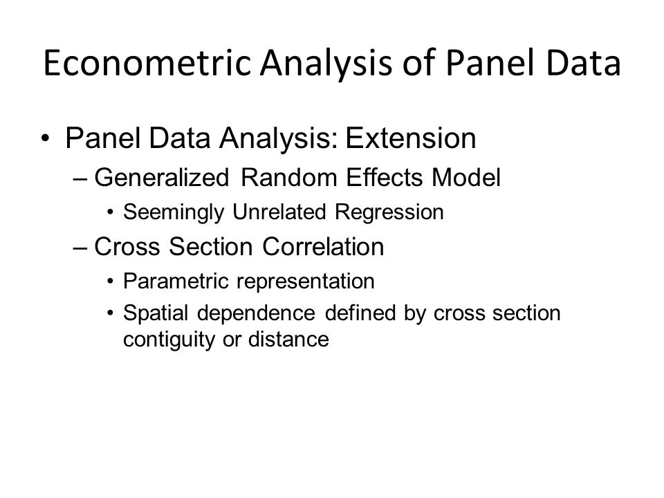 Econometric Analysis of Panel Data Panel Data Analysis: Extension –Generalized Random Effects Model Seemingly Unrelated Regression –Cross Section Correlation Parametric representation Spatial dependence defined by cross section contiguity or distance