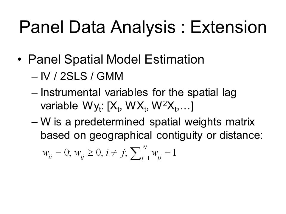 Panel Data Analysis : Extension Panel Spatial Model Estimation –IV / 2SLS / GMM –Instrumental variables for the spatial lag variable Wy t : [X t, WX t
