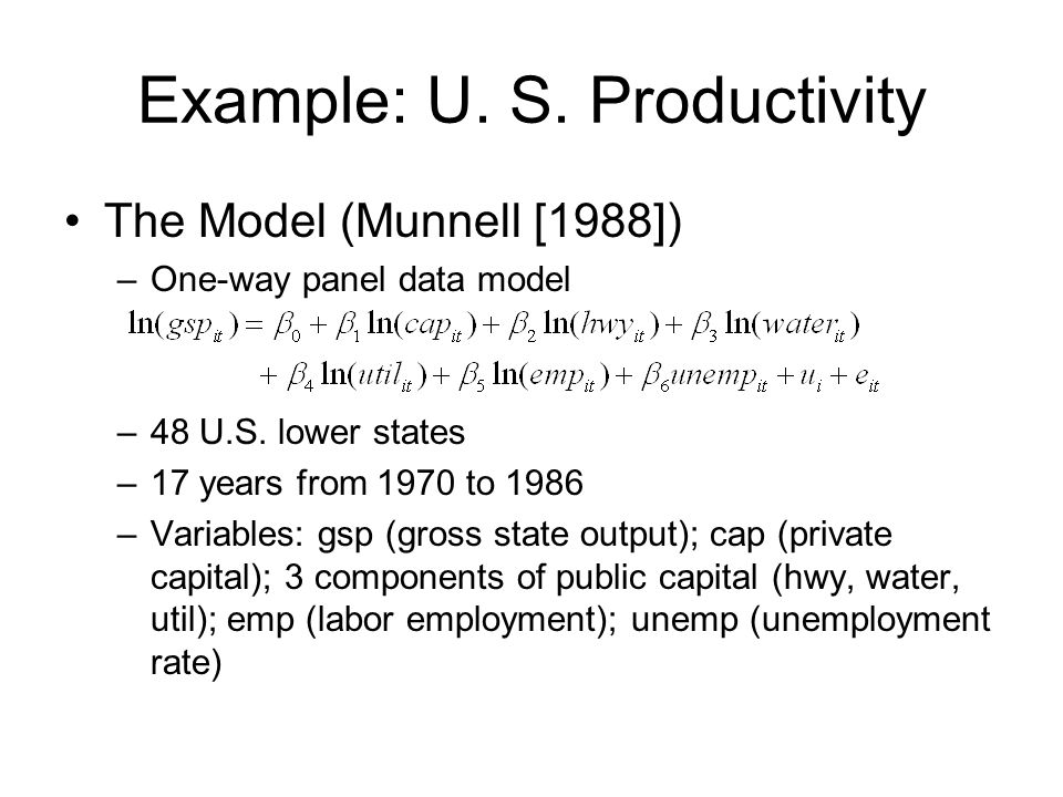 Example: U. S. Productivity The Model (Munnell [1988]) –One-way panel data model –48 U.S. lower states –17 years from 1970 to 1986 –Variables: gsp (gr