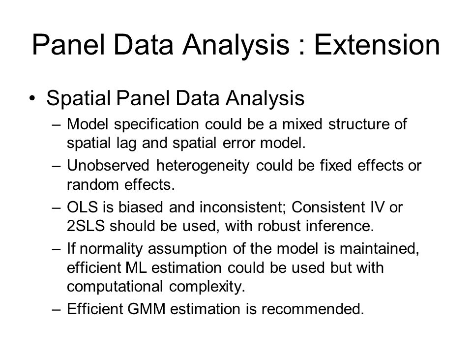 Panel Data Analysis : Extension Panel Spatial Model Estimation –IV / 2SLS / GMM –Instrumental variables for the spatial lag variable Wy t : [X t, WX t, W 2 X t,…] –W is a predetermined spatial weights matrix based on geographical contiguity or distance: