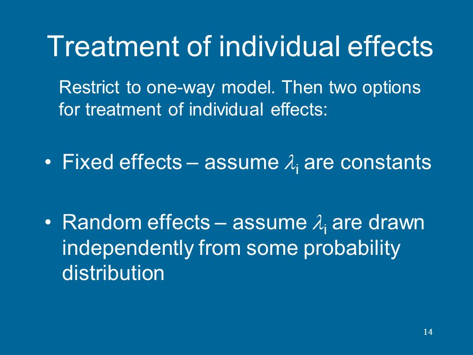 14 Treatment of individual effects Fixed effects – assume i are constants Random effects – assume i are drawn independently from some probability dist