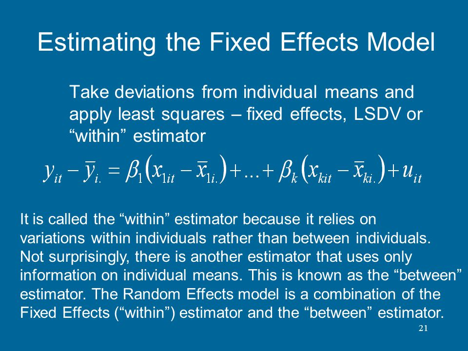 21 Estimating the Fixed Effects Model Take deviations from individual means and apply least squares – fixed effects, LSDV or within estimator It is ca