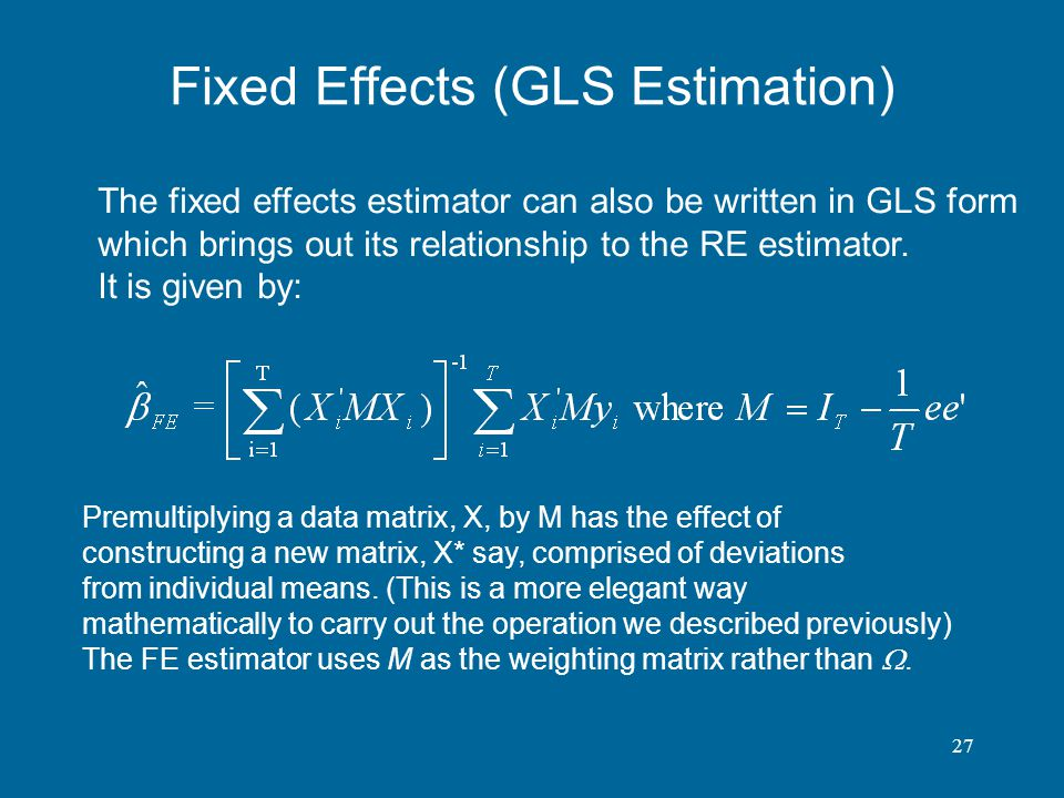 27 Fixed Effects (GLS Estimation) The fixed effects estimator can also be written in GLS form which brings out its relationship to the RE estimator. I