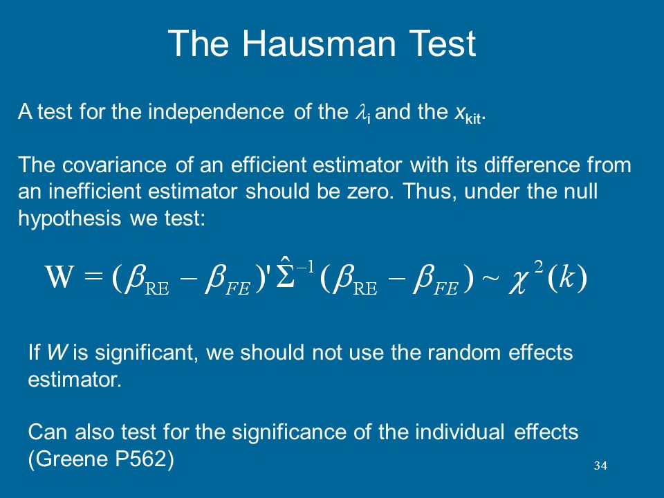 34 The Hausman Test A test for the independence of the i and the x kit. The covariance of an efficient estimator with its difference from an inefficie