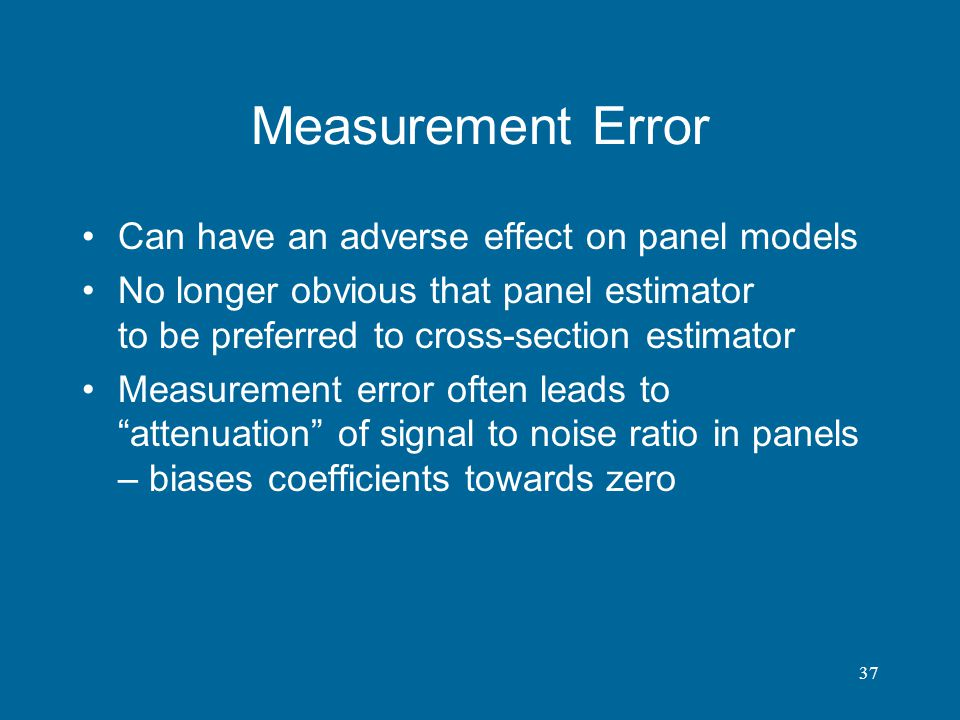 37 Measurement Error Can have an adverse effect on panel models No longer obvious that panel estimator to be preferred to cross-section estimator Meas