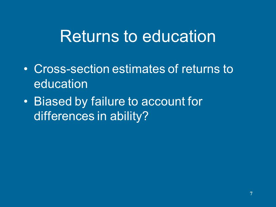 7 Returns to education Cross-section estimates of returns to education Biased by failure to account for differences in ability?