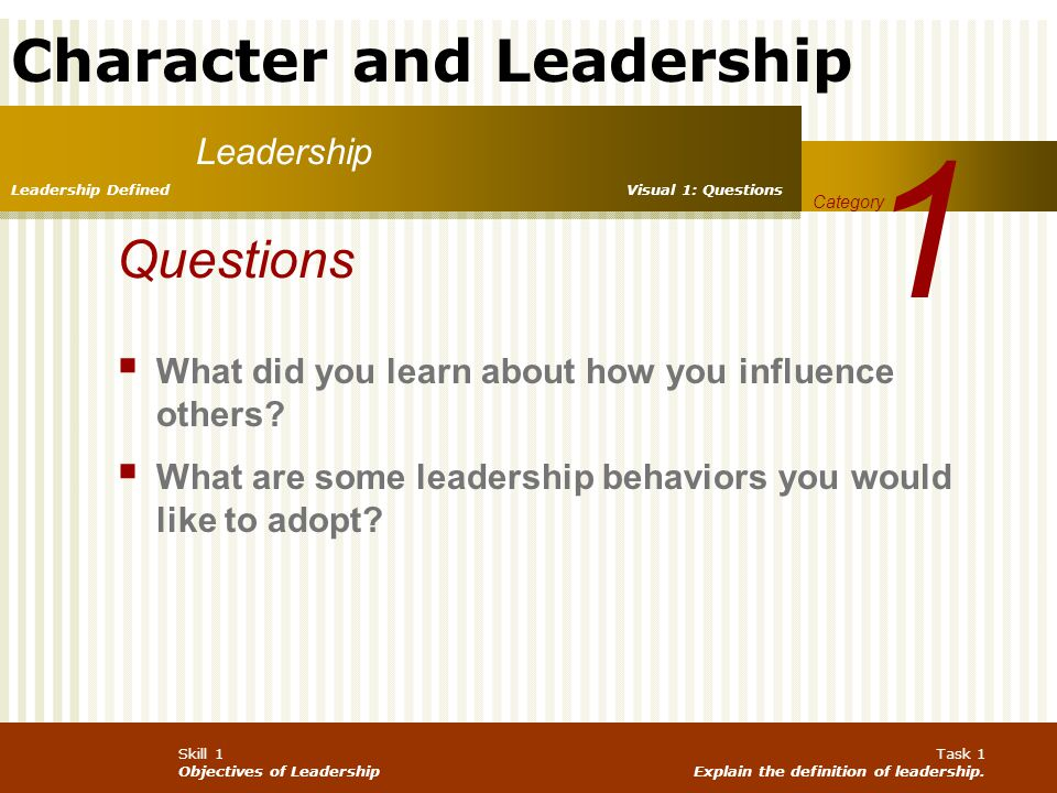 Character and Leadership Skill 1 Objectives of Leadership Task 1 Explain the definition of leadership. Leadership 1 Category Leadership Defined Questi