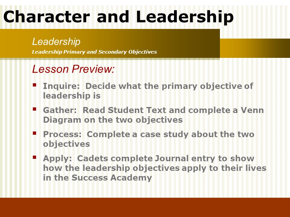 Character and Leadership Leadership Leadership Primary and Secondary Objectives Lesson Preview: Inquire: Decide what the primary objective of leadersh