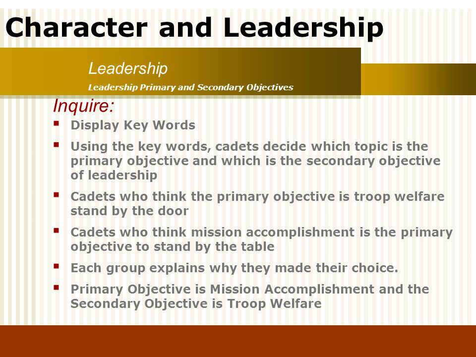 Character and Leadership Leadership Primary and Secondary Objectives Leadership Inquire: Display Key Words Using the key words, cadets decide which to