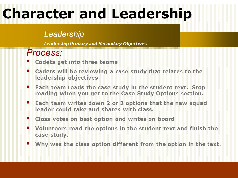 Character and Leadership Leadership Primary and Secondary Objectives Leadership Process: Cadets get into three teams Cadets will be reviewing a case s