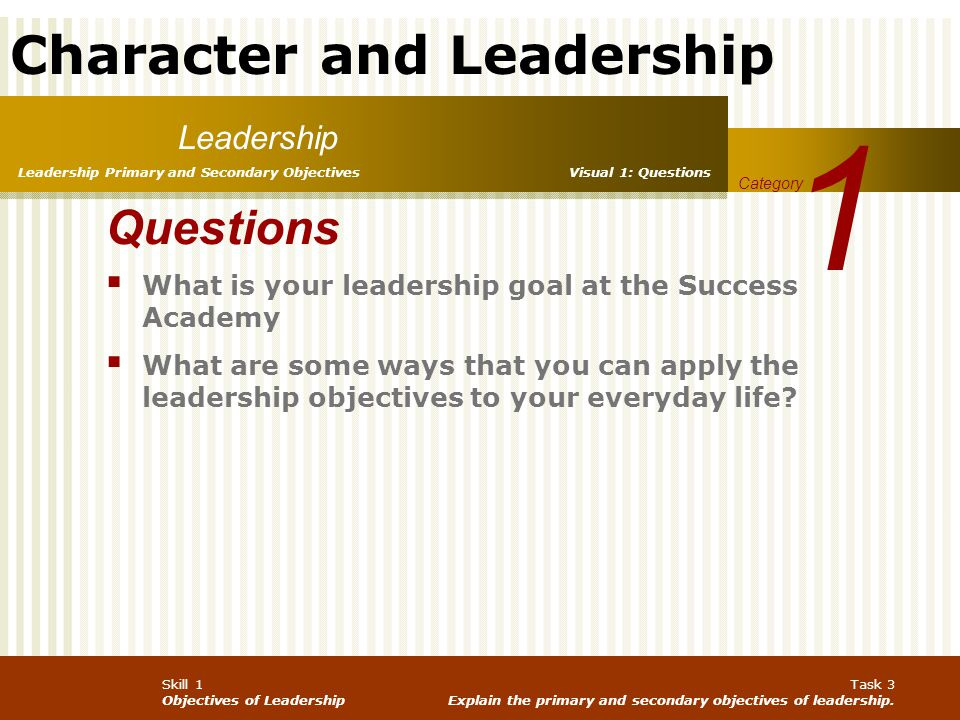 Character and Leadership Skill 1 Objectives of Leadership Task 3 Explain the primary and secondary objectives of leadership. Leadership 1 Category Lea