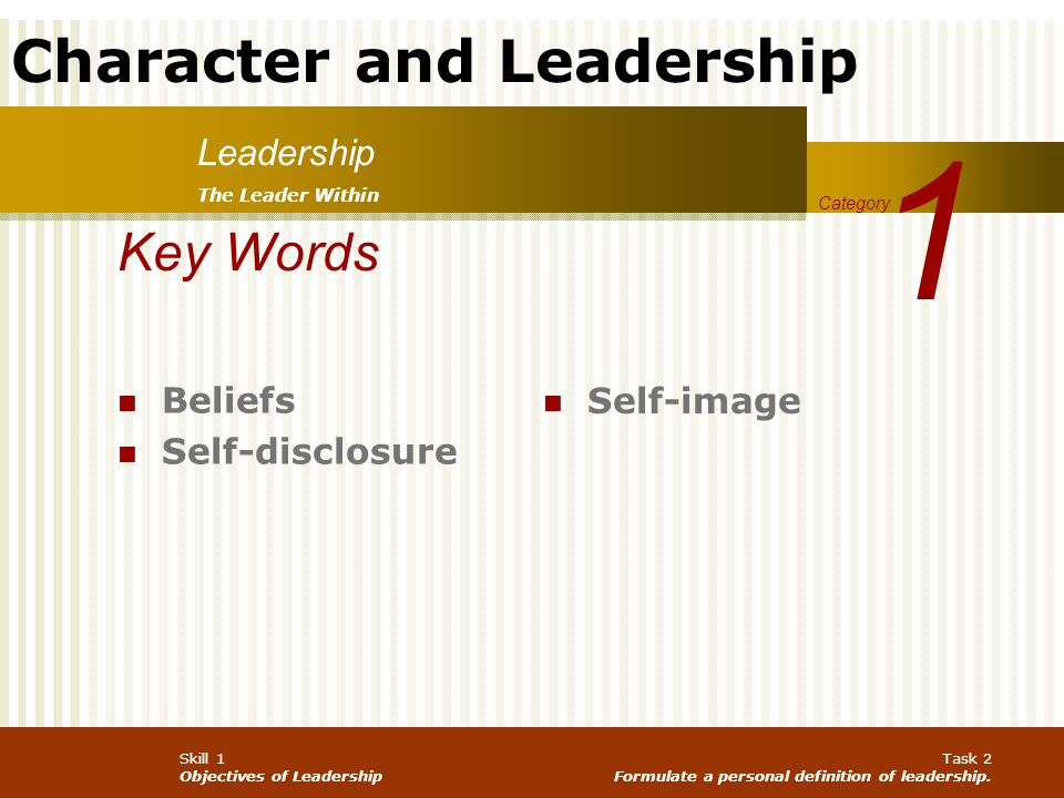 Character and Leadership Skill 1 Objectives of Leadership Task 2 Formulate a personal definition of leadership. Leadership 1 Category Key Words Belief
