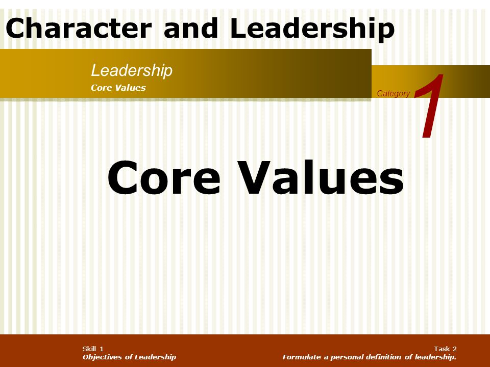 Character and Leadership Skill 1 Objectives of Leadership Task 2 Formulate a personal definition of leadership. Leadership 1 Category Core Values