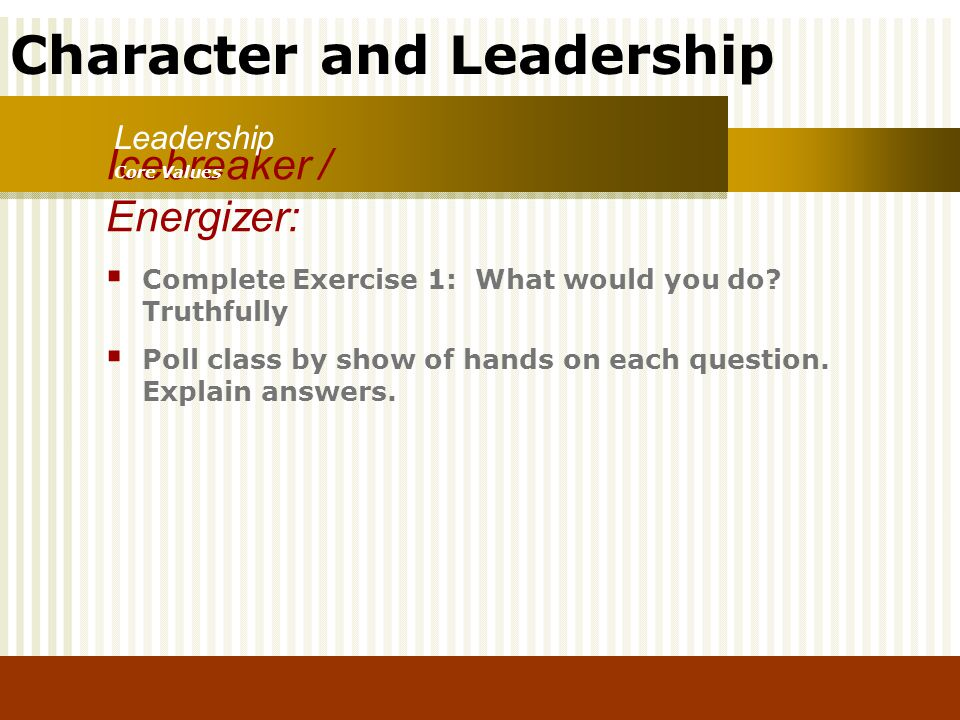 Character and Leadership Complete Exercise 1: What would you do? Truthfully Poll class by show of hands on each question. Explain answers. Icebreaker
