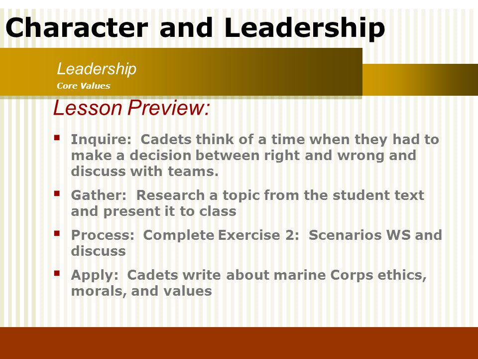 Character and Leadership Inquire: Cadets think of a time when they had to make a decision between right and wrong and discuss with teams. Gather: Rese