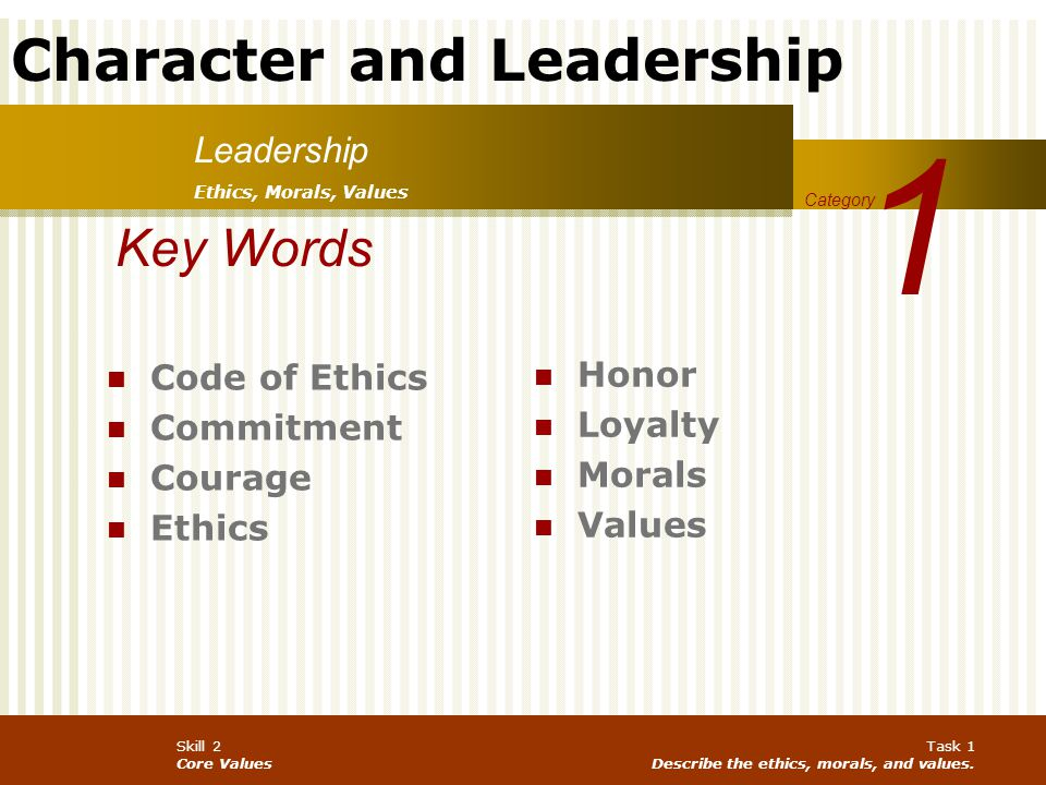 Character and Leadership Skill 2 Core Values Task 1 Describe the ethics, morals, and values. Leadership 1 Category Key Words Code of Ethics Commitment