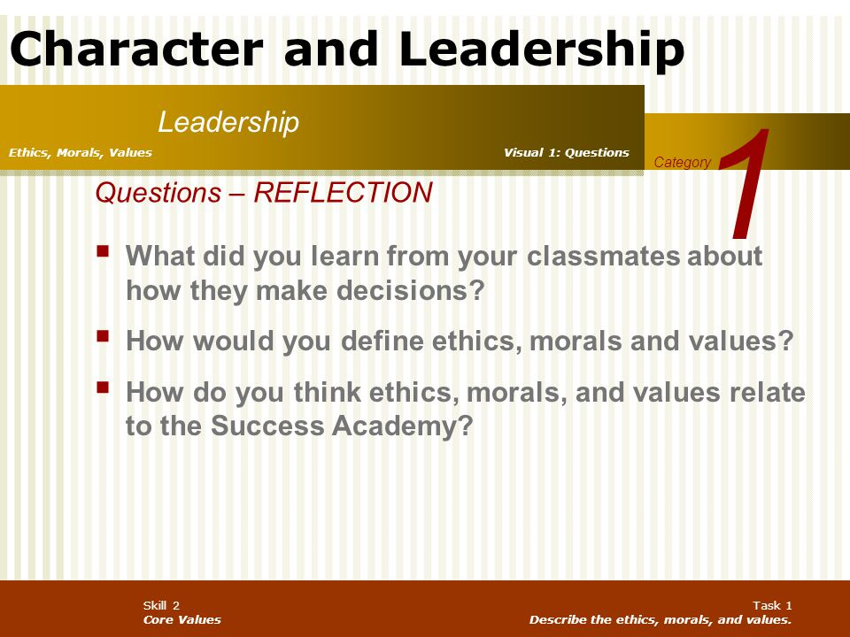 Character and Leadership Skill 2 Core Values Task 1 Describe the ethics, morals, and values. Leadership 1 Category Ethics, Morals, Values Questions –