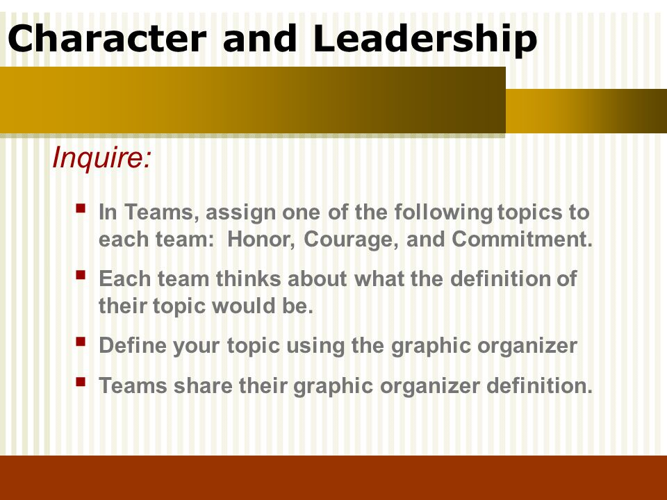 Character and Leadership In Teams, assign one of the following topics to each team: Honor, Courage, and Commitment. Each team thinks about what the de