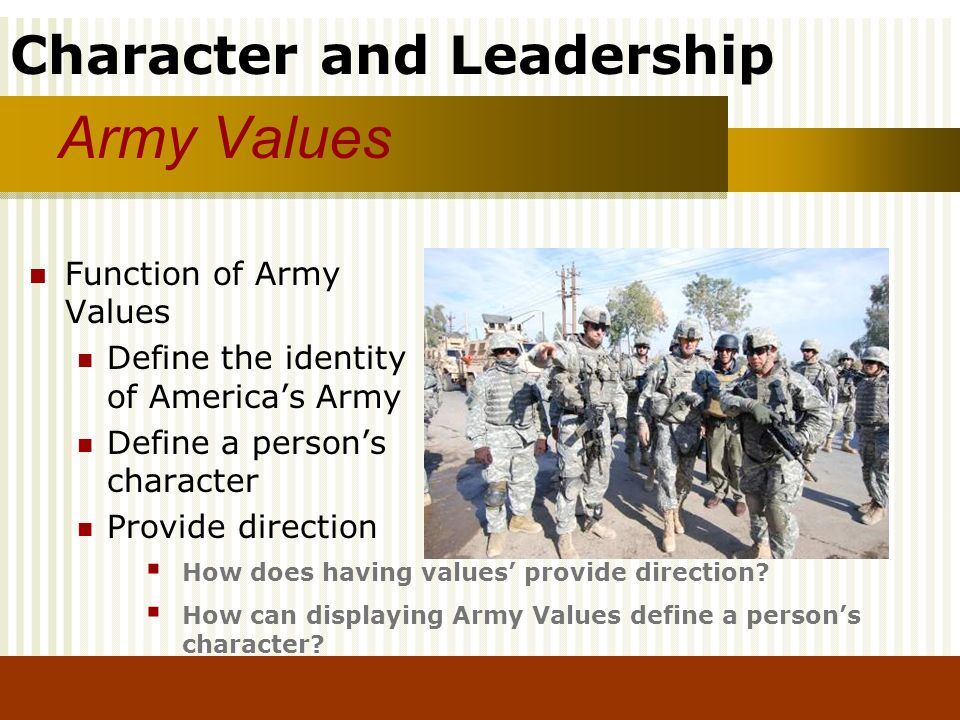 Character and Leadership Army Values Function of Army Values Define the identity of Americas Army Define a persons character Provide direction How doe
