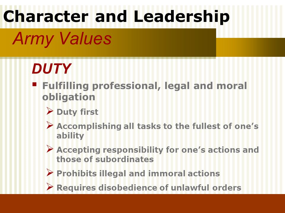 Character and Leadership Army Values Fulfilling professional, legal and moral obligation Duty first Accomplishing all tasks to the fullest of ones abi