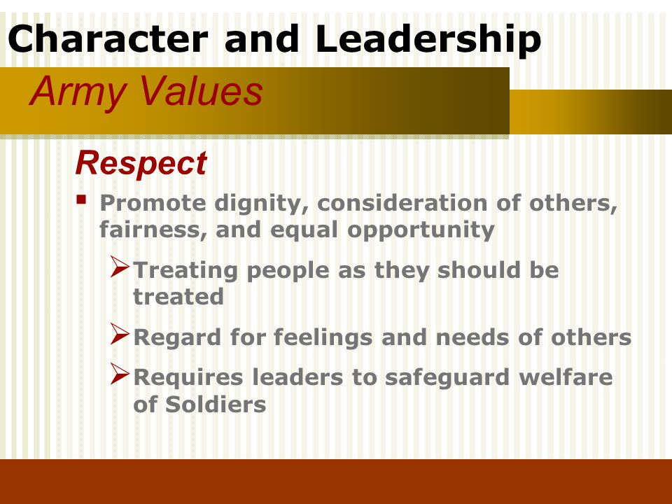 Character and Leadership Army Values Promote dignity, consideration of others, fairness, and equal opportunity Treating people as they should be treat