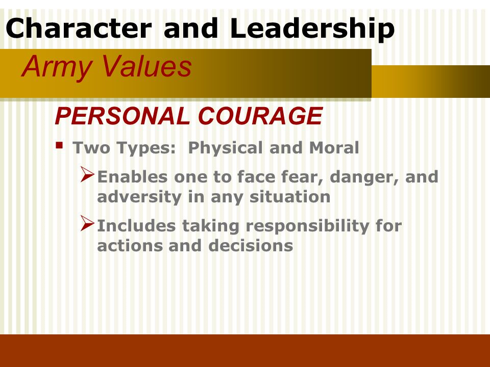 Character and Leadership Army Values Two Types: Physical and Moral Enables one to face fear, danger, and adversity in any situation Includes taking re