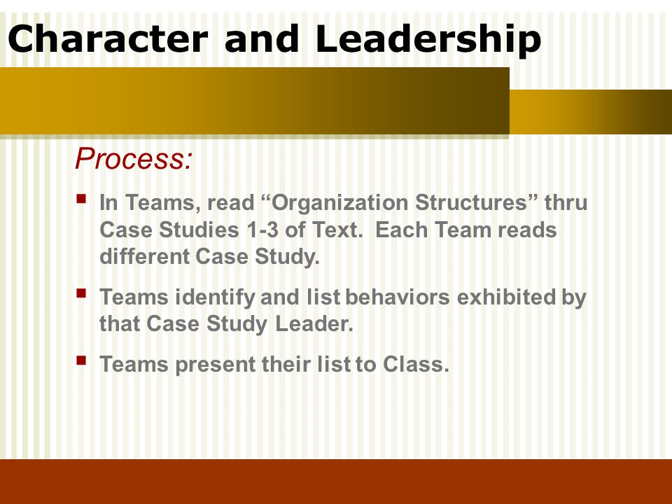Character and Leadership In Teams, read Organization Structures thru Case Studies 1-3 of Text. Each Team reads different Case Study. Teams identify an