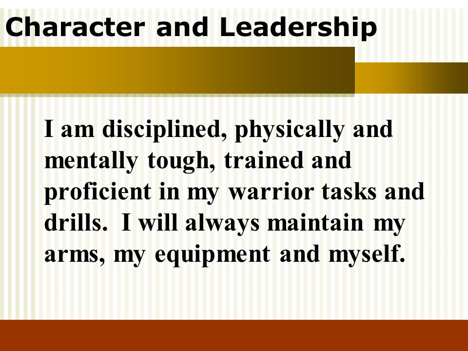 Character and Leadership I am disciplined, physically and mentally tough, trained and proficient in my warrior tasks and drills. I will always maintai