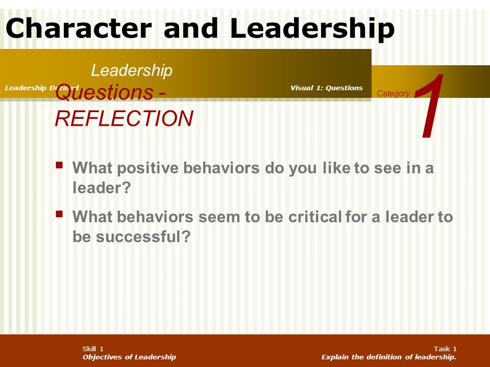 Character and Leadership Skill 1 Objectives of Leadership Task 2 Formulate a personal definition of leadership.
