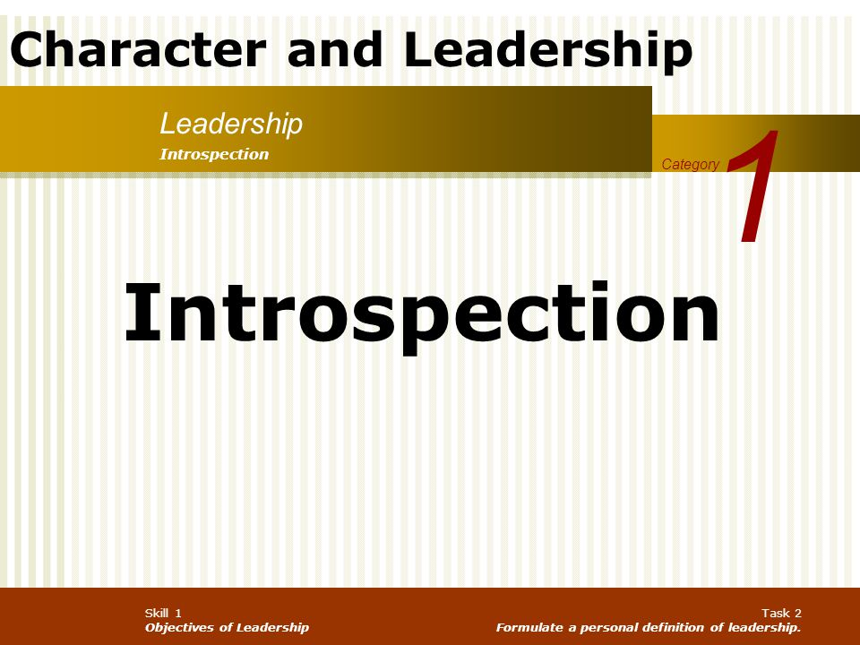 Character and Leadership Skill 1 Objectives of Leadership Task 2 Formulate a personal definition of leadership. Leadership 1 Category Introspection