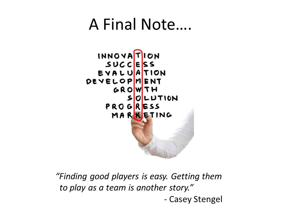 A Final Note…. Finding good players is easy. Getting them to play as a team is another story. - Casey Stengel