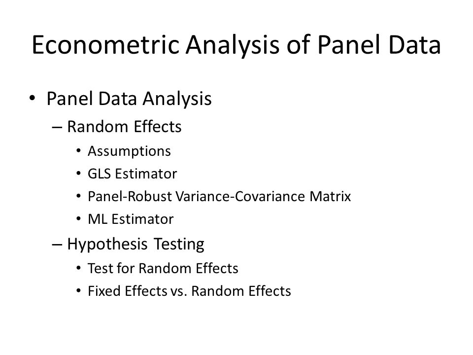 Econometric Analysis of Panel Data Panel Data Analysis – Random Effects Assumptions GLS Estimator Panel-Robust Variance-Covariance Matrix ML Estimator