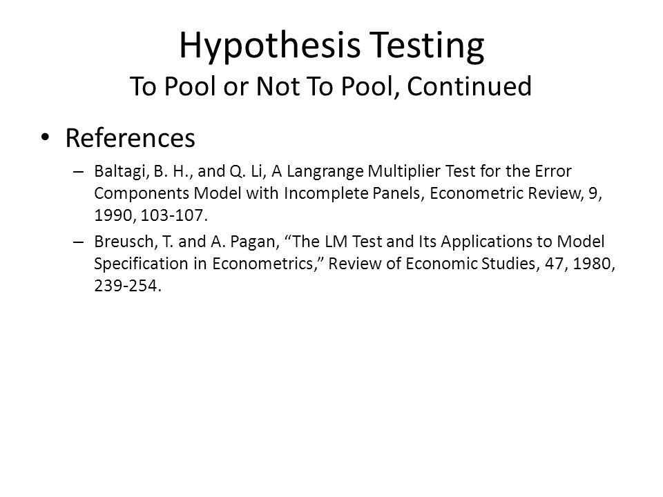 Hypothesis Testing To Pool or Not To Pool, Continued References – Baltagi, B. H., and Q. Li, A Langrange Multiplier Test for the Error Components Mode