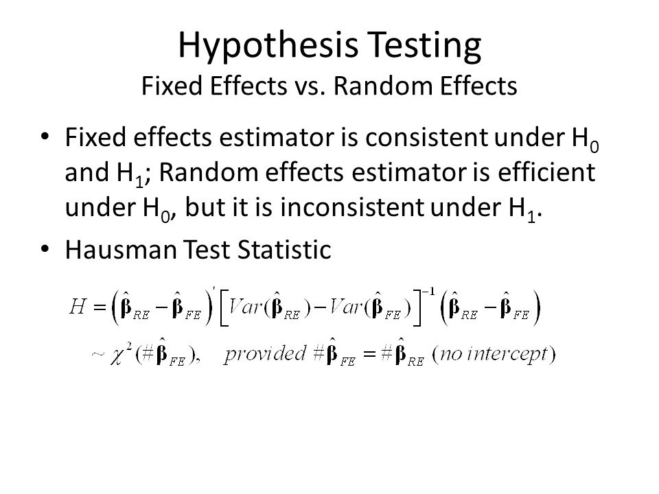 Hypothesis Testing Fixed Effects vs. Random Effects Fixed effects estimator is consistent under H 0 and H 1 ; Random effects estimator is efficient un