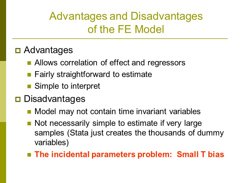 Advantages and Disadvantages of the FE Model Advantages Allows correlation of effect and regressors Fairly straightforward to estimate Simple to interpret Disadvantages Model may not contain time invariant variables Not necessarily simple to estimate if very large samples (Stata just creates the thousands of dummy variables) The incidental parameters problem: Small T bias