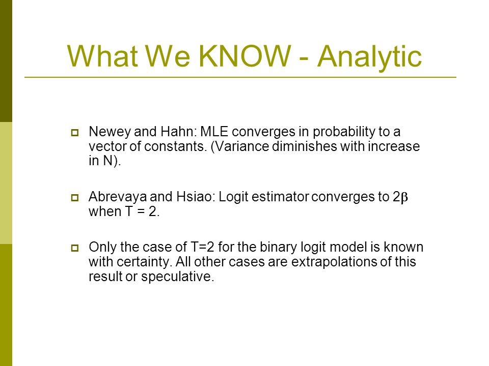 What We KNOW - Analytic Newey and Hahn: MLE converges in probability to a vector of constants. (Variance diminishes with increase in N). Abrevaya and