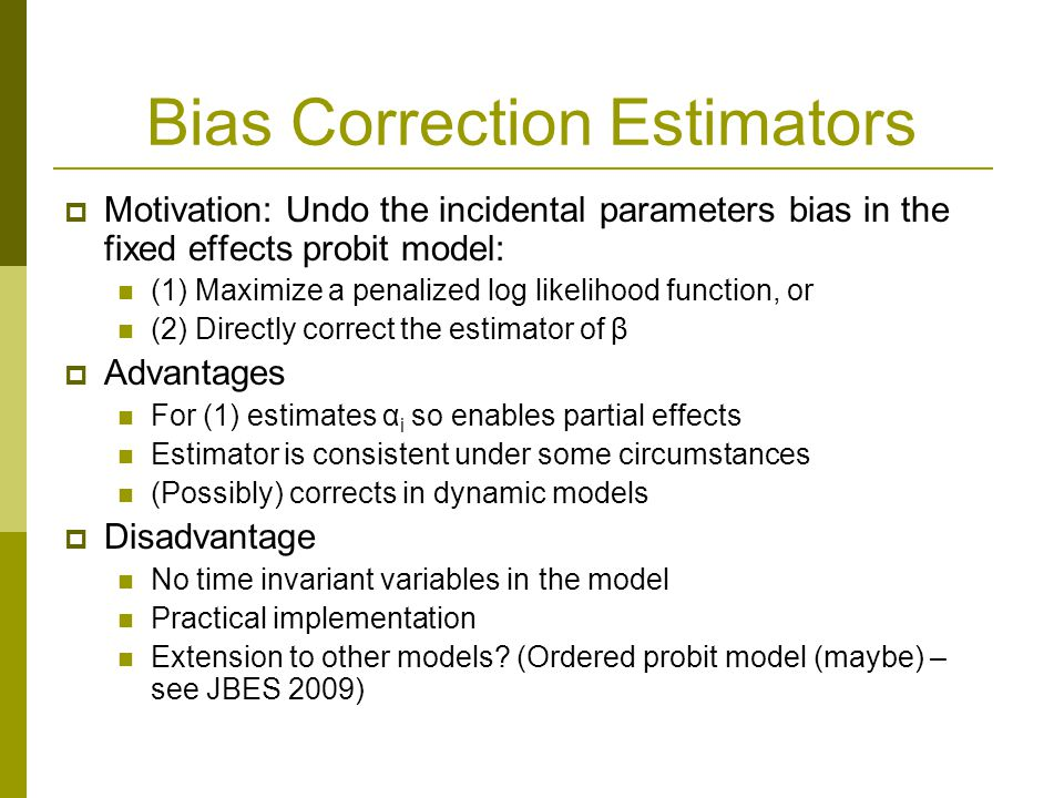 Bias Correction Estimators Motivation: Undo the incidental parameters bias in the fixed effects probit model: (1) Maximize a penalized log likelihood function, or (2) Directly correct the estimator of β Advantages For (1) estimates α i so enables partial effects Estimator is consistent under some circumstances (Possibly) corrects in dynamic models Disadvantage No time invariant variables in the model Practical implementation Extension to other models.