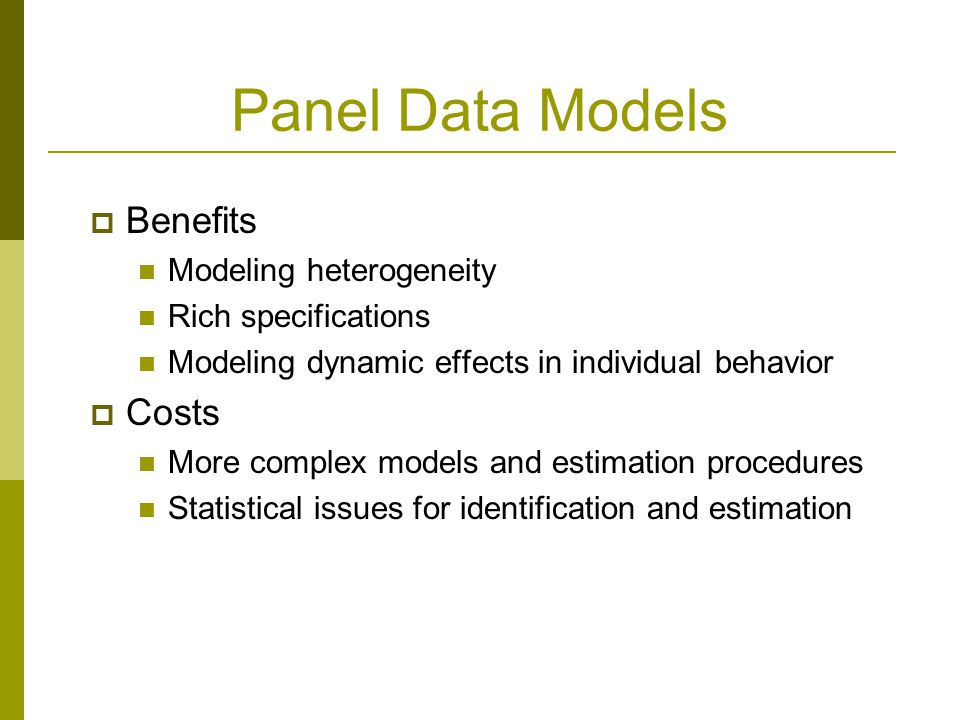 Panel Data Models Benefits Modeling heterogeneity Rich specifications Modeling dynamic effects in individual behavior Costs More complex models and estimation procedures Statistical issues for identification and estimation