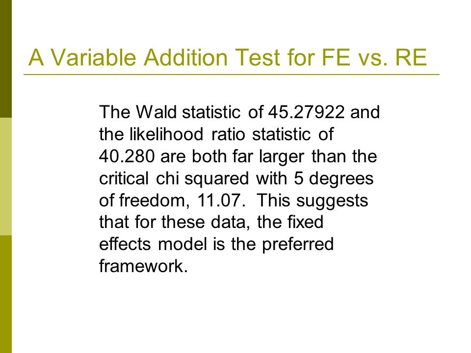 A Variable Addition Test for FE vs. RE The Wald statistic of 45.27922 and the likelihood ratio statistic of 40.280 are both far larger than the critic