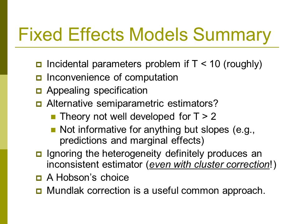 Fixed Effects Models Summary Incidental parameters problem if T < 10 (roughly) Inconvenience of computation Appealing specification Alternative semiparametric estimators.