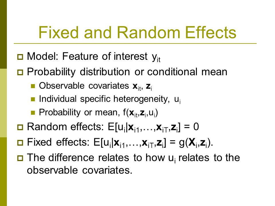 Fixed and Random Effects Model: Feature of interest y it Probability distribution or conditional mean Observable covariates x it, z i Individual speci