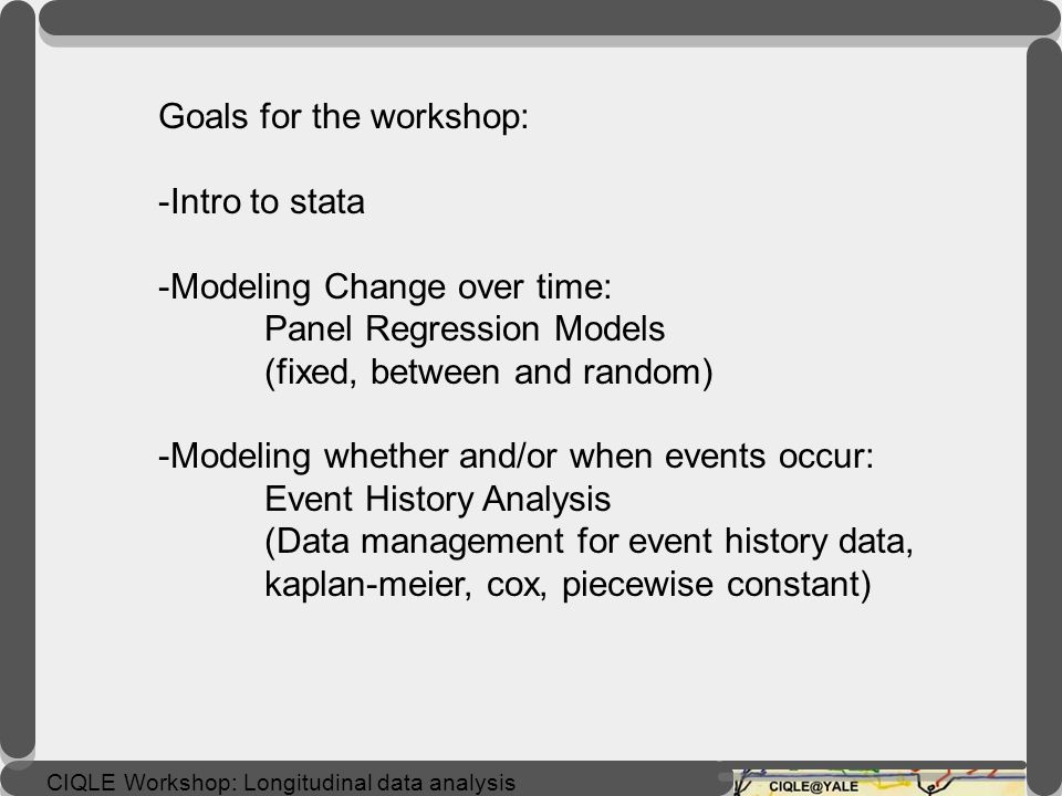 CIQLE Workshop: Longitudinal data analysis Cox proportional hazards model Can handle both continuous and categorical predictor variables Without knowing baseline hazard h o (t), can still calculate coefficients for each covariate, and therefore hazard ratio Assumes multiplicative risk - -->proportional hazard assumption semi-parametric models: cox