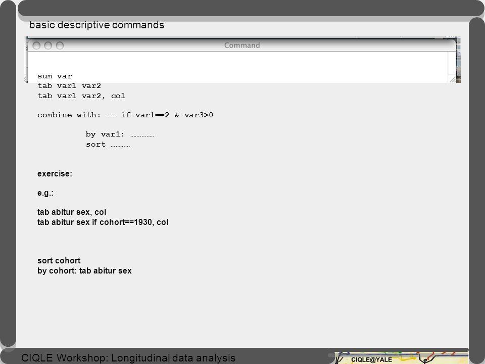 CIQLE Workshop: Longitudinal data analysis sum var tab var1 var2 tab var1 var2, col combine with: …… if var1==2 & var3>0 by var1: …………… sort ………… exercise: e.g.: tab abitur sex, col tab abitur sex if cohort==1930, col sort cohort by cohort: tab abitur sex basic descriptive commands