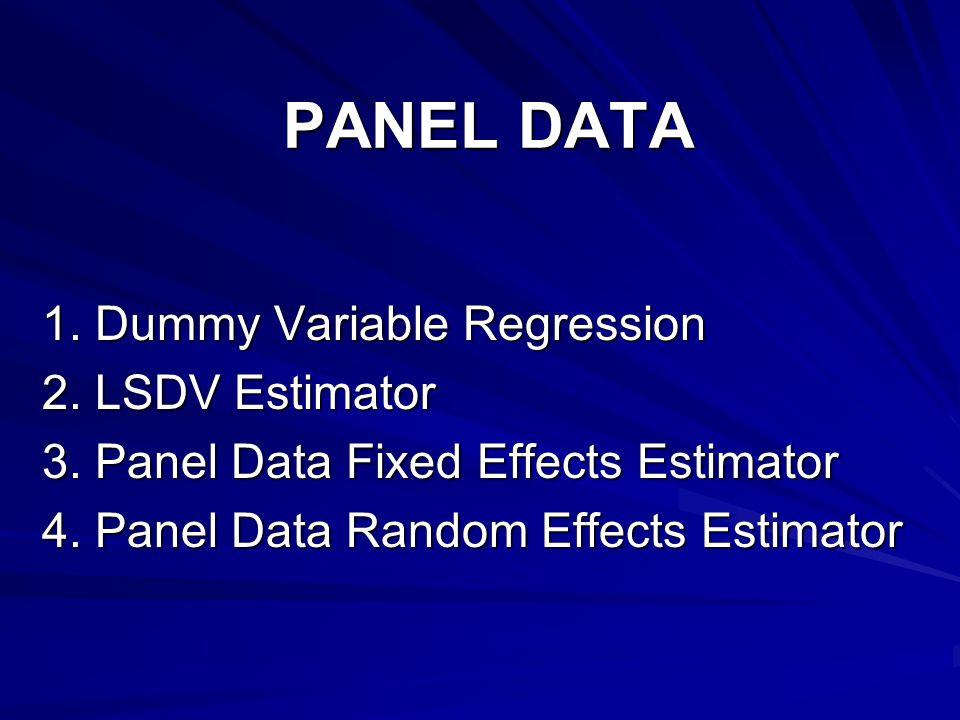 PANEL DATA 1. Dummy Variable Regression 2. LSDV Estimator 3. Panel Data Fixed Effects Estimator 4. Panel Data Random Effects Estimator