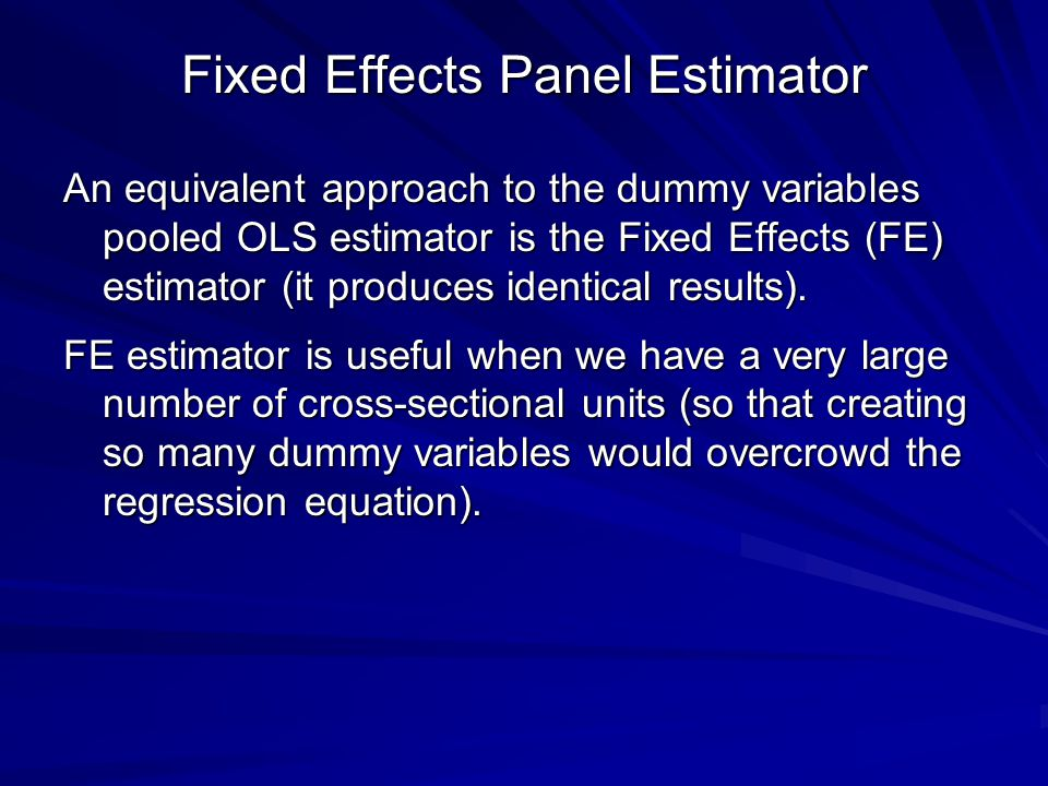 Fixed Effects Panel Estimator An equivalent approach to the dummy variables pooled OLS estimator is the Fixed Effects (FE) estimator (it produces identical results).
