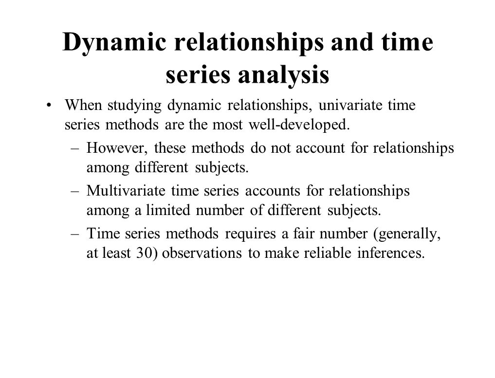 Dynamic relationships and time series analysis When studying dynamic relationships, univariate time series methods are the most well-developed.